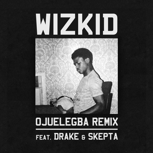 Wizkid - Ojuelegba Remix ft Drake and Skepta