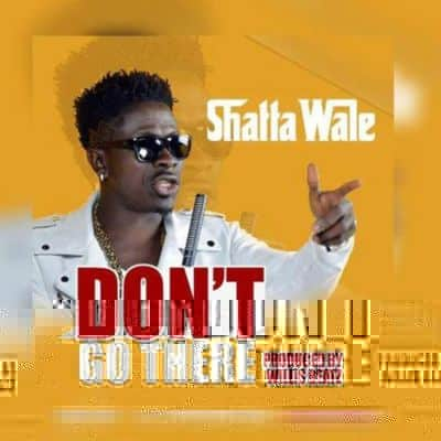 Shatta Wale Don't Go There