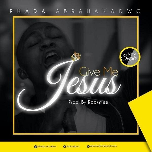 Phada Abraham - Give Me jesus