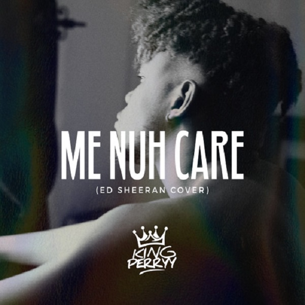 King Perryy Me Nuh Care (Ed-Sheeran-Cover)