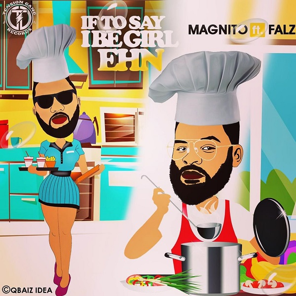 LYRICS: Magnito Feat. Falz — If To Say I Be Girl Ehn + Mp3 Audio Download