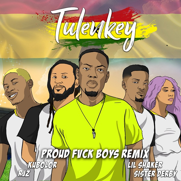 Tulenkey Proud Fuck Boys( Ghana Version) Feat Lil Shaker RJZ Kubolor Sister Derby