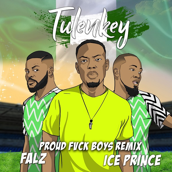 MUSIC:Tulenkey – Proud Fvck Boys (Remix) Ft. Falz, Ice Prince