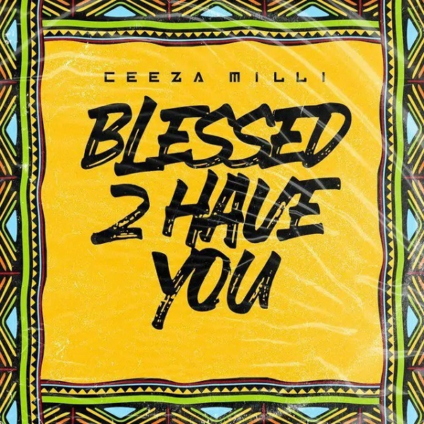 Ceeza Milli – Blessed 2 Have You Mp3 Download